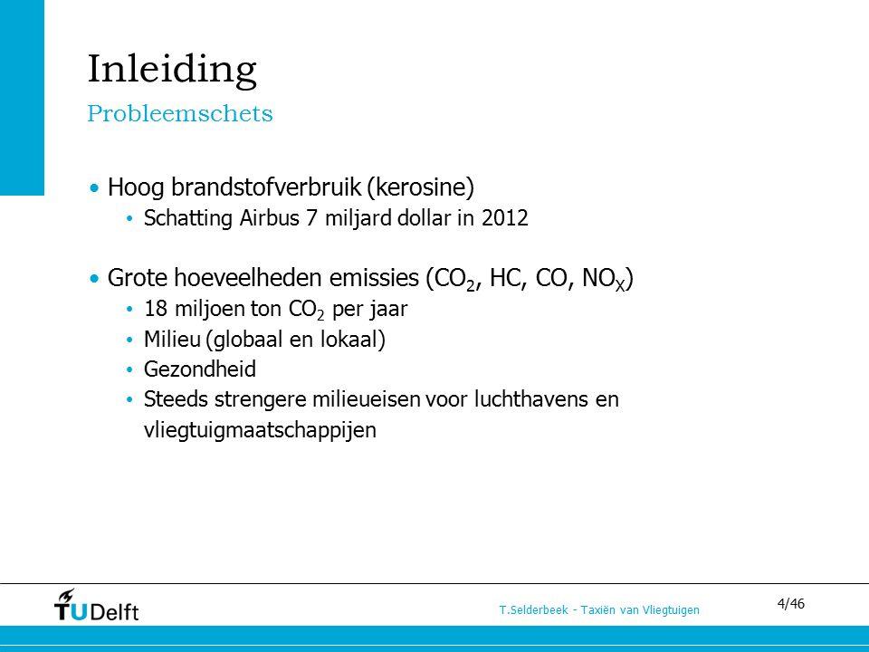 4/46 T.Selderbeek - Taxiën van Vliegtuigen Inleiding Probleemschets Hoog brandstofverbruik (kerosine) Schatting Airbus 7 miljard dollar in 2012 Grote hoeveelheden emissies (CO 2, HC, CO, NO X ) 18 miljoen ton CO 2 per jaar Milieu (globaal en lokaal) Gezondheid Steeds strengere milieueisen voor luchthavens en vliegtuigmaatschappijen