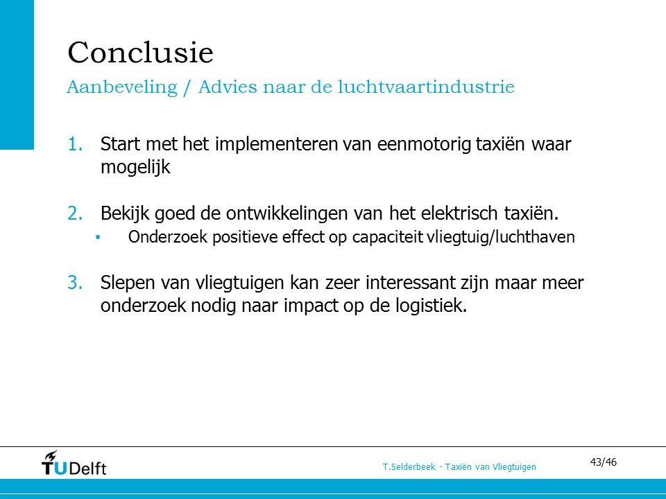 43/46 T.Selderbeek - Taxiën van Vliegtuigen Conclusie 1.Start met het implementeren van eenmotorig taxiën waar mogelijk 2.Bekijk goed de ontwikkelingen van het elektrisch taxiën.