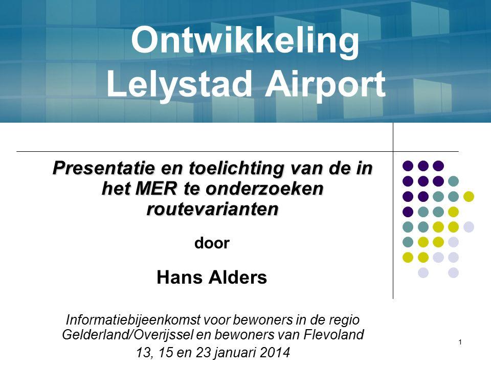 1 Ontwikkeling Lelystad Airport Presentatie en toelichting van de in het MER te onderzoeken routevarianten door Hans Alders Informatiebijeenkomst voor