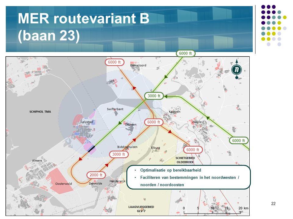 22 MER routevariant B (baan 23) 3000 ft Optimalisatie op bereikbaarheid Faciliteren van bestemmingen in het noordwesten / noorden / noordoosten 6000 f