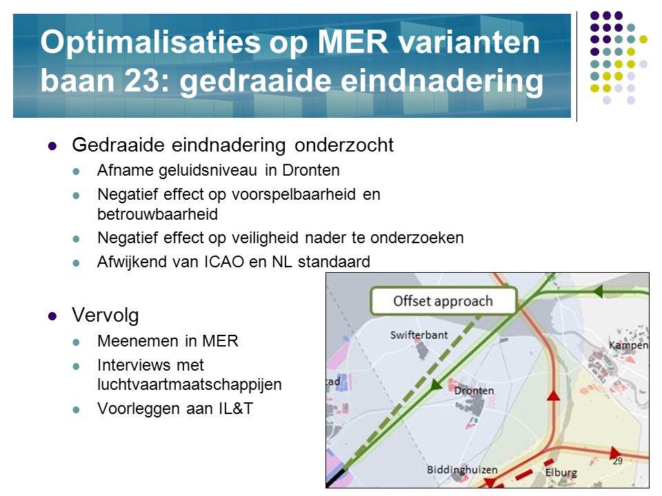 29 Optimalisaties op MER varianten baan 23: gedraaide eindnadering Gedraaide eindnadering onderzocht Afname geluidsniveau in Dronten Negatief effect o