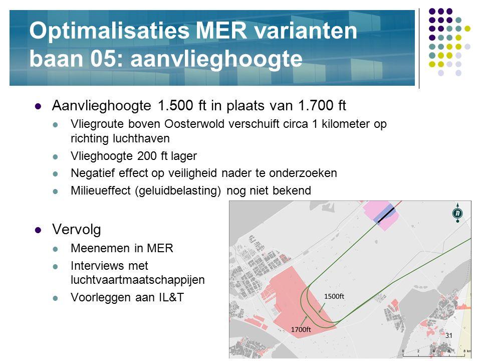 31 Optimalisaties MER varianten baan 05: aanvlieghoogte Aanvlieghoogte 1.500 ft in plaats van 1.700 ft Vliegroute boven Oosterwold verschuift circa 1