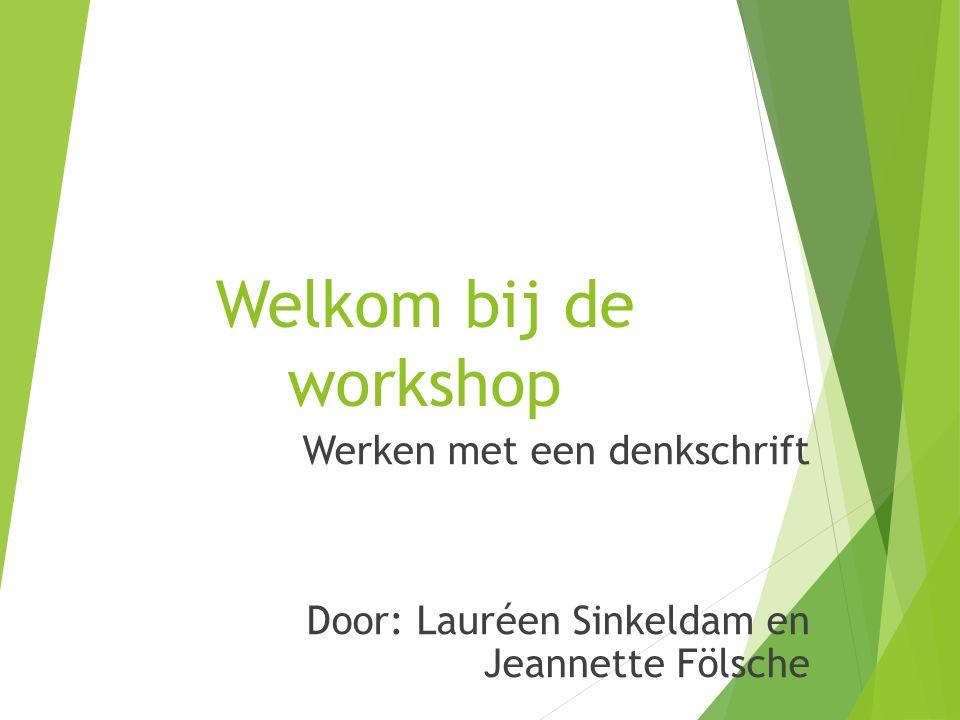 Welkom bij de workshop Werken met een denkschrift Door: Lauréen Sinkeldam en Jeannette Fölsche