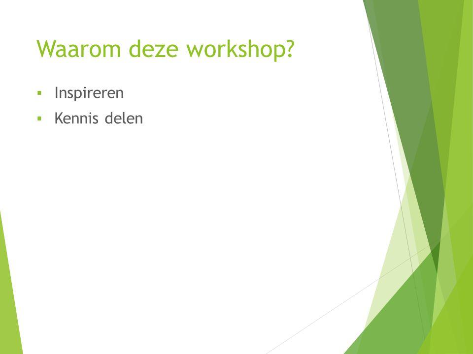 Waarom deze workshop?  Inspireren  Kennis delen
