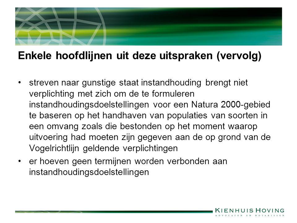 Enkele hoofdlijnen uit deze uitspraken (vervolg) streven naar gunstige staat instandhouding brengt niet verplichting met zich om de te formuleren instandhoudingsdoelstellingen voor een Natura 2000-gebied te baseren op het handhaven van populaties van soorten in een omvang zoals die bestonden op het moment waarop uitvoering had moeten zijn gegeven aan de op grond van de Vogelrichtlijn geldende verplichtingen er hoeven geen termijnen worden verbonden aan instandhoudingsdoelstellingen