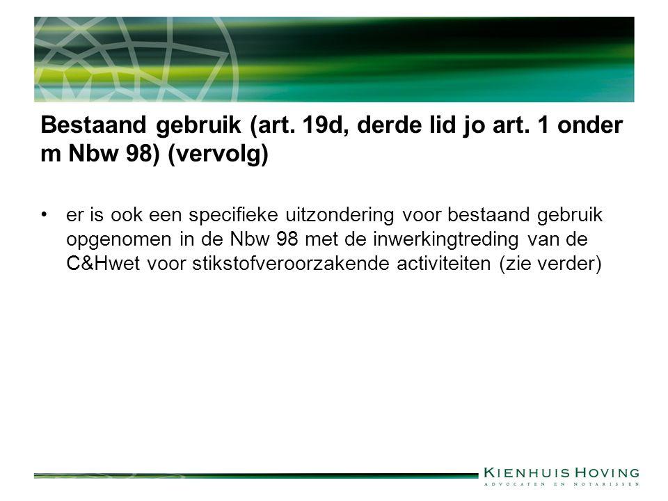Bestaand gebruik (art. 19d, derde lid jo art. 1 onder m Nbw 98) (vervolg) er is ook een specifieke uitzondering voor bestaand gebruik opgenomen in de