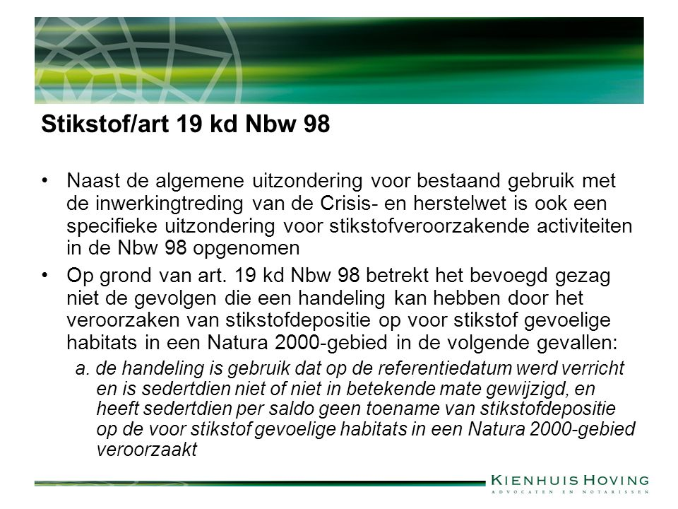 Stikstof/art 19 kd Nbw 98 Naast de algemene uitzondering voor bestaand gebruik met de inwerkingtreding van de Crisis- en herstelwet is ook een specifieke uitzondering voor stikstofveroorzakende activiteiten in de Nbw 98 opgenomen Op grond van art.
