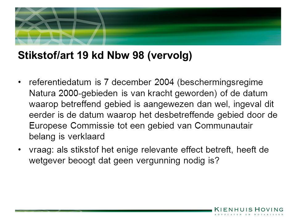 Stikstof/art 19 kd Nbw 98 (vervolg) referentiedatum is 7 december 2004 (beschermingsregime Natura 2000-gebieden is van kracht geworden) of de datum waarop betreffend gebied is aangewezen dan wel, ingeval dit eerder is de datum waarop het desbetreffende gebied door de Europese Commissie tot een gebied van Communautair belang is verklaard vraag: als stikstof het enige relevante effect betreft, heeft de wetgever beoogt dat geen vergunning nodig is