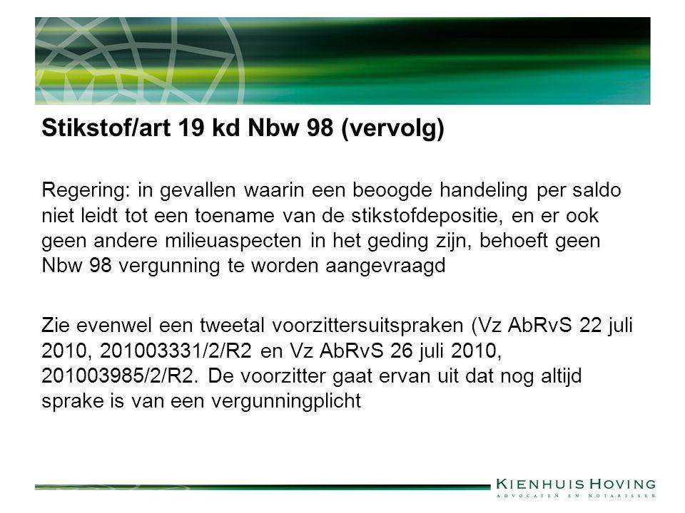 Stikstof/art 19 kd Nbw 98 (vervolg) Regering: in gevallen waarin een beoogde handeling per saldo niet leidt tot een toename van de stikstofdepositie, en er ook geen andere milieuaspecten in het geding zijn, behoeft geen Nbw 98 vergunning te worden aangevraagd Zie evenwel een tweetal voorzittersuitspraken (Vz AbRvS 22 juli 2010, 201003331/2/R2 en Vz AbRvS 26 juli 2010, 201003985/2/R2.