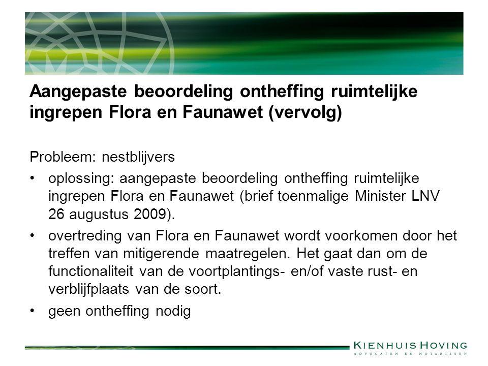 Aangepaste beoordeling ontheffing ruimtelijke ingrepen Flora en Faunawet (vervolg) Probleem: nestblijvers oplossing: aangepaste beoordeling ontheffing ruimtelijke ingrepen Flora en Faunawet (brief toenmalige Minister LNV 26 augustus 2009).