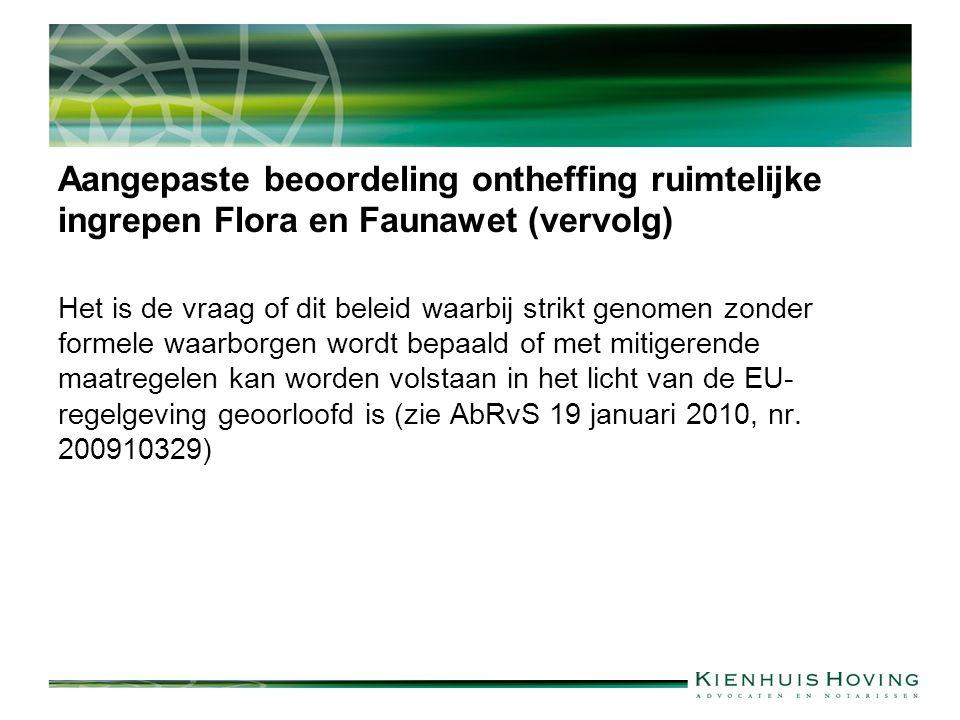 Aangepaste beoordeling ontheffing ruimtelijke ingrepen Flora en Faunawet (vervolg) Het is de vraag of dit beleid waarbij strikt genomen zonder formele waarborgen wordt bepaald of met mitigerende maatregelen kan worden volstaan in het licht van de EU- regelgeving geoorloofd is (zie AbRvS 19 januari 2010, nr.