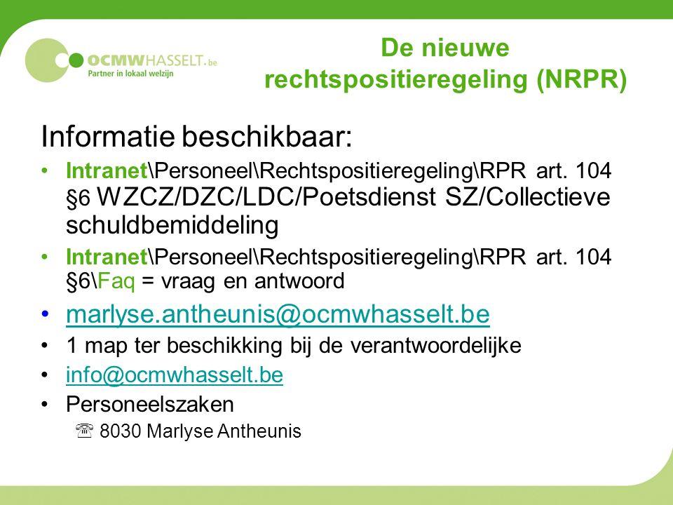 De nieuwe rechtspositieregeling (NRPR) Informatie beschikbaar: Intranet\Personeel\Rechtspositieregeling\RPR art. 104 §6 WZCZ/DZC/LDC/Poetsdienst SZ/Co