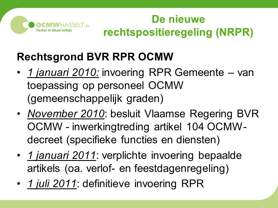 De nieuwe rechtspositieregeling (NRPR) Rechtsgrond BVR RPR OCMW 1 januari 2010: invoering RPR Gemeente – van toepassing op personeel OCMW (gemeenschappelijk graden) November 2010: besluit Vlaamse Regering BVR OCMW - inwerkingtreding artikel 104 OCMW- decreet (specifieke functies en diensten) 1 januari 2011: verplichte invoering bepaalde artikels (oa.