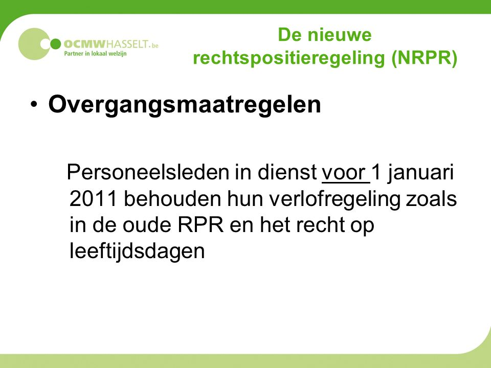 De nieuwe rechtspositieregeling (NRPR) Overgangsmaatregelen Personeelsleden in dienst voor 1 januari 2011 behouden hun verlofregeling zoals in de oude