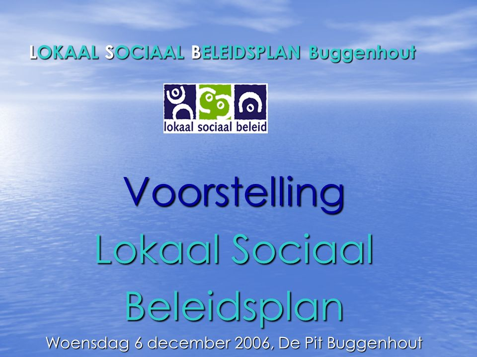 LOKAAL SOCIAAL BELEIDSPLAN Buggenhout Voorstelling Lokaal Sociaal Beleidsplan Woensdag 6 december 2006, De Pit Buggenhout