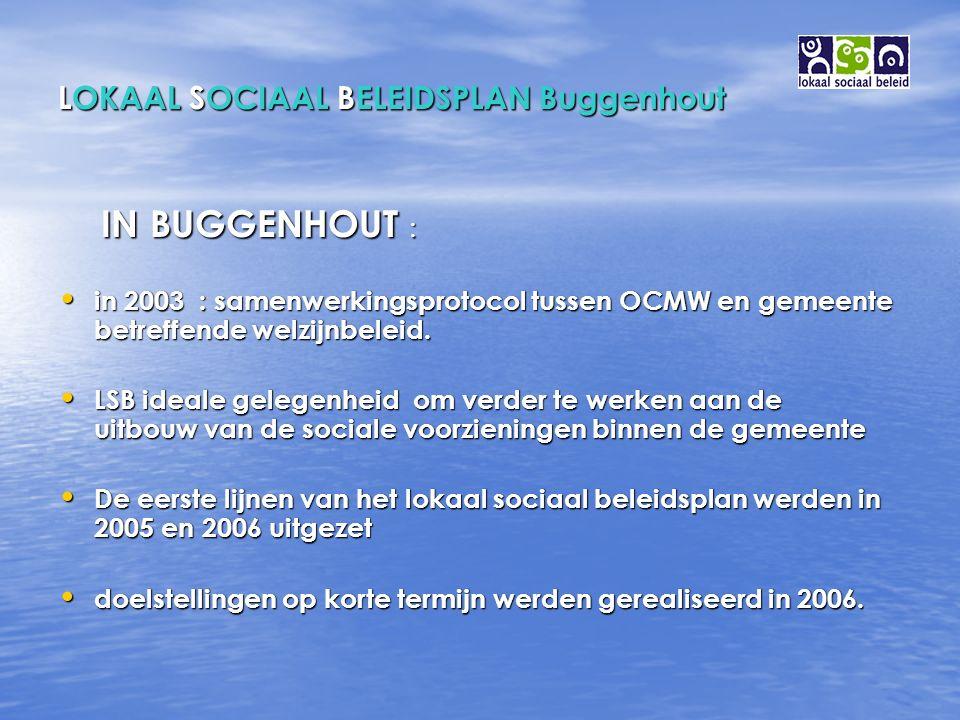 LOKAAL SOCIAAL BELEIDSPLAN Buggenhout IN BUGGENHOUT : IN BUGGENHOUT : in 2003 : samenwerkingsprotocol tussen OCMW en gemeente betreffende welzijnbeleid.