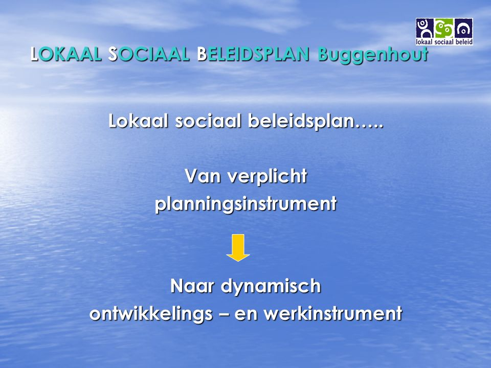 LOKAAL SOCIAAL BELEIDSPLAN Buggenhout STRATEGISCHE DOELSTELLINGEN STRATEGISCHE DOELSTELLINGEN Strategische doelstelling 1 : Strategische doelstelling 1 : Uitbreiding opvangmogelijkheden voor kinderen met een speciale zorgbehoefte ( fysische of psychologische zorgen) Uitbreiding opvangmogelijkheden voor kinderen met een speciale zorgbehoefte ( fysische of psychologische zorgen) Acties : zullen verder worden uitgewerkt in 2007 Acties : zullen verder worden uitgewerkt in 2007 Strategische doelstelling 2 : Strategische doelstelling 2 : opvang van 12-tot 15-jarigen opvang van 12-tot 15-jarigen Acties : zullen verder worden uitgewerkt in 2007 Acties : zullen verder worden uitgewerkt in 2007