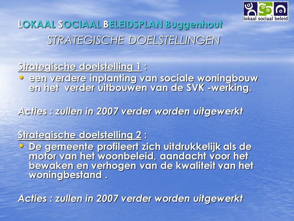 LOKAAL SOCIAAL BELEIDSPLAN Buggenhout STRATEGISCHE DOELSTELLINGEN Strategische doelstelling 1 : een verdere inplanting van sociale woningbouw en het verder uitbouwen van de SVK -werking.