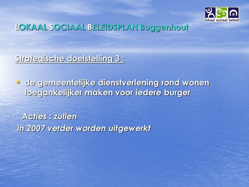 LOKAAL SOCIAAL BELEIDSPLAN Buggenhout Strategische doelstelling 3 : de gemeentelijke dienstverlening rond wonen toegankelijker maken voor iedere burger de gemeentelijke dienstverlening rond wonen toegankelijker maken voor iedere burger Acties : zullen Acties : zullen in 2007 verder worden uitgewerkt in 2007 verder worden uitgewerkt
