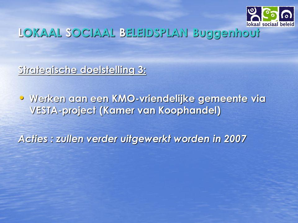 LOKAAL SOCIAAL BELEIDSPLAN Buggenhout Strategische doelstelling 3: Werken aan een KMO-vriendelijke gemeente via VESTA-project (Kamer van Koophandel) Werken aan een KMO-vriendelijke gemeente via VESTA-project (Kamer van Koophandel) Acties : zullen verder uitgewerkt worden in 2007