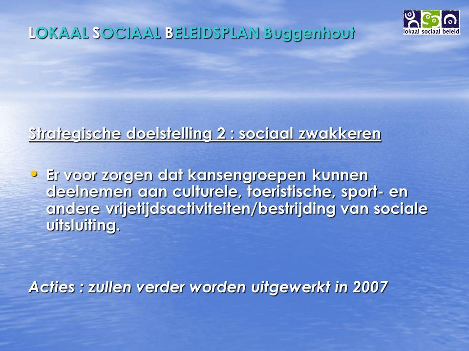 LOKAAL SOCIAAL BELEIDSPLAN Buggenhout Strategische doelstelling 2 : sociaal zwakkeren Er voor zorgen dat kansengroepen kunnen deelnemen aan culturele, toeristische, sport- en andere vrijetijdsactiviteiten/bestrijding van sociale uitsluiting.
