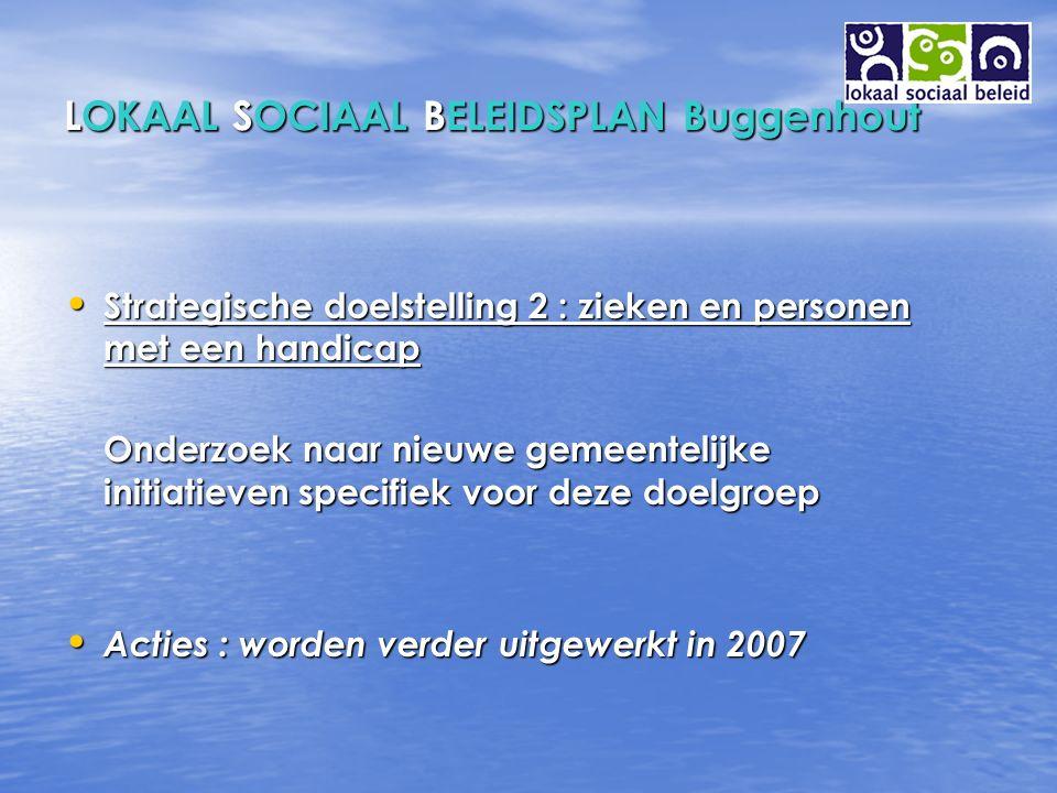 LOKAAL SOCIAAL BELEIDSPLAN Buggenhout Strategische doelstelling 2 : zieken en personen met een handicap Strategische doelstelling 2 : zieken en personen met een handicap Onderzoek naar nieuwe gemeentelijke initiatieven specifiek voor deze doelgroep Onderzoek naar nieuwe gemeentelijke initiatieven specifiek voor deze doelgroep Acties : worden verder uitgewerkt in 2007 Acties : worden verder uitgewerkt in 2007