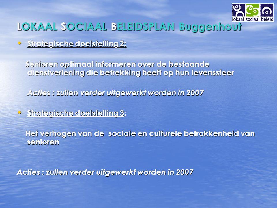 LOKAAL SOCIAAL BELEIDSPLAN Buggenhout Strategische doelstelling 2: Strategische doelstelling 2: Senioren optimaal informeren over de bestaande dienstverlening die betrekking heeft op hun levenssfeer Senioren optimaal informeren over de bestaande dienstverlening die betrekking heeft op hun levenssfeer Acties : zullen verder uitgewerkt worden in 2007 Strategische doelstelling 3: Strategische doelstelling 3: Het verhogen van de sociale en culturele betrokkenheid van senioren Het verhogen van de sociale en culturele betrokkenheid van senioren Acties : zullen verder uitgewerkt worden in 2007