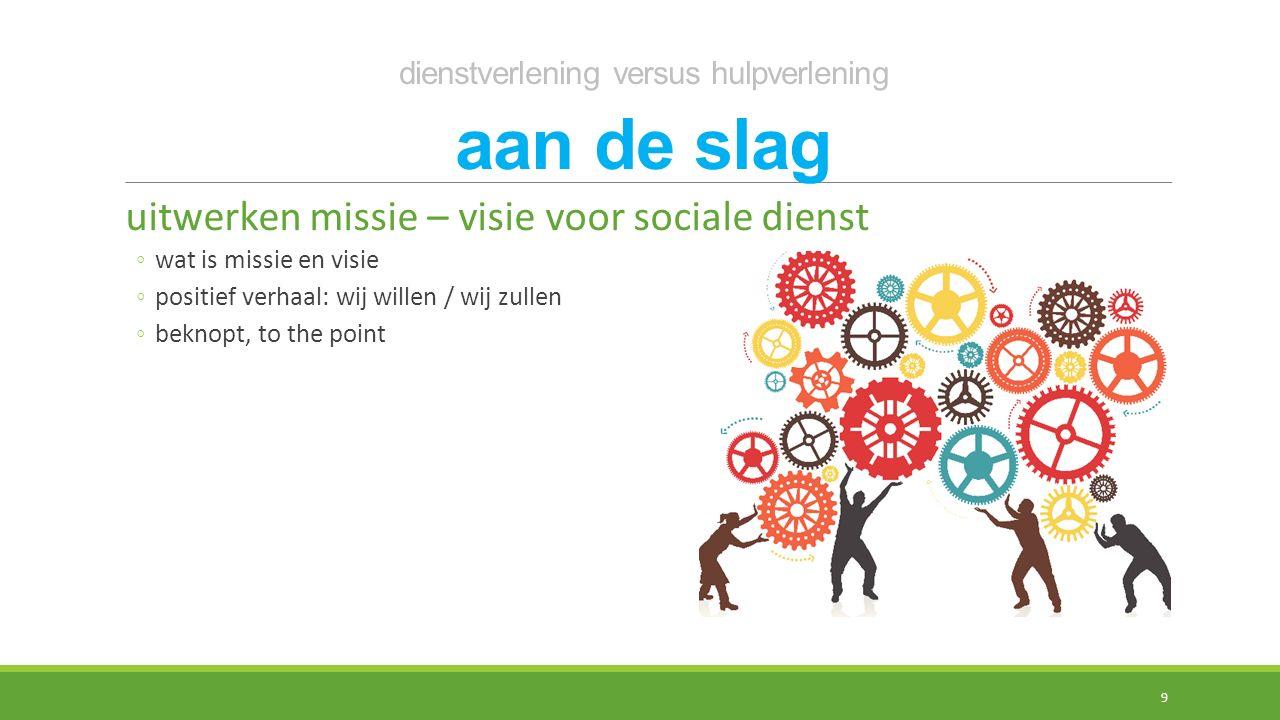 dienstverlening versus hulpverlening aan de slag uitwerken missie – visie voor sociale dienst ◦wat is missie en visie ◦positief verhaal: wij willen / wij zullen ◦beknopt, to the point 9
