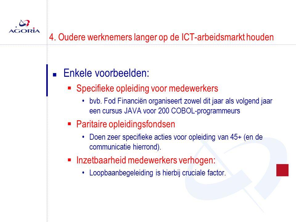 4. Oudere werknemers langer op de ICT-arbeidsmarkt houden n Enkele voorbeelden:  Specifieke opleiding voor medewerkers bvb. Fod Financiën organiseert