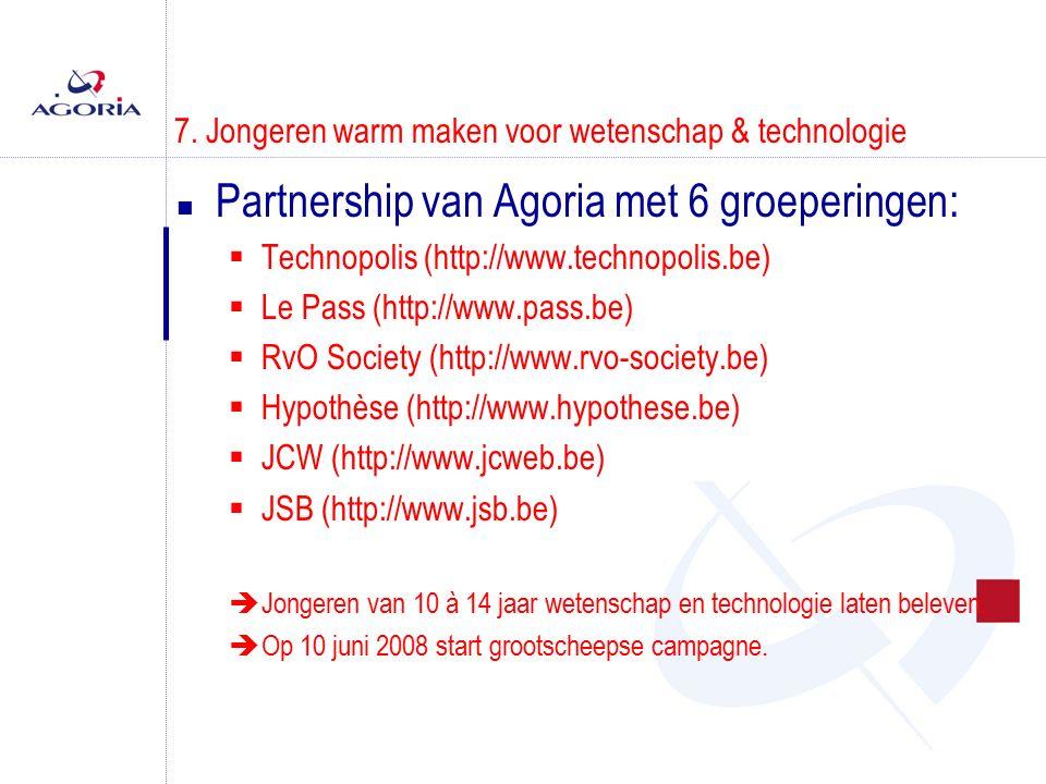 7. Jongeren warm maken voor wetenschap & technologie n Partnership van Agoria met 6 groeperingen:  Technopolis (http://www.technopolis.be)  Le Pass