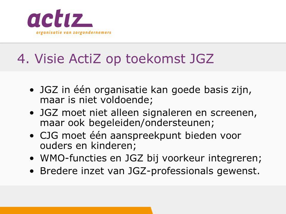 4. Visie ActiZ op toekomst JGZ JGZ in één organisatie kan goede basis zijn, maar is niet voldoende; JGZ moet niet alleen signaleren en screenen, maar