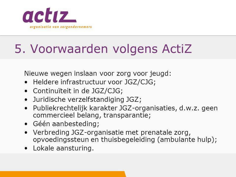 5. Voorwaarden volgens ActiZ Nieuwe wegen inslaan voor zorg voor jeugd: Heldere infrastructuur voor JGZ/CJG; Continuïteit in de JGZ/CJG; Juridische ve