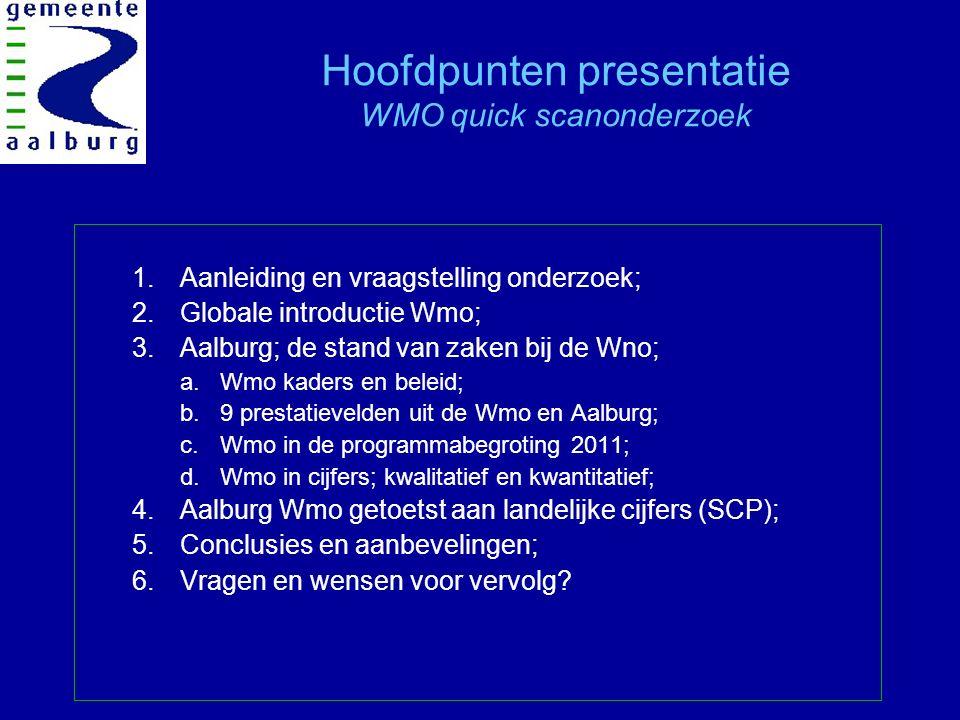 Hoofdpunten presentatie WMO quick scanonderzoek 1.Aanleiding en vraagstelling onderzoek; 2.Globale introductie Wmo; 3.Aalburg; de stand van zaken bij de Wno; a.Wmo kaders en beleid; b.9 prestatievelden uit de Wmo en Aalburg; c.Wmo in de programmabegroting 2011; d.Wmo in cijfers; kwalitatief en kwantitatief; 4.Aalburg Wmo getoetst aan landelijke cijfers (SCP); 5.Conclusies en aanbevelingen; 6.Vragen en wensen voor vervolg