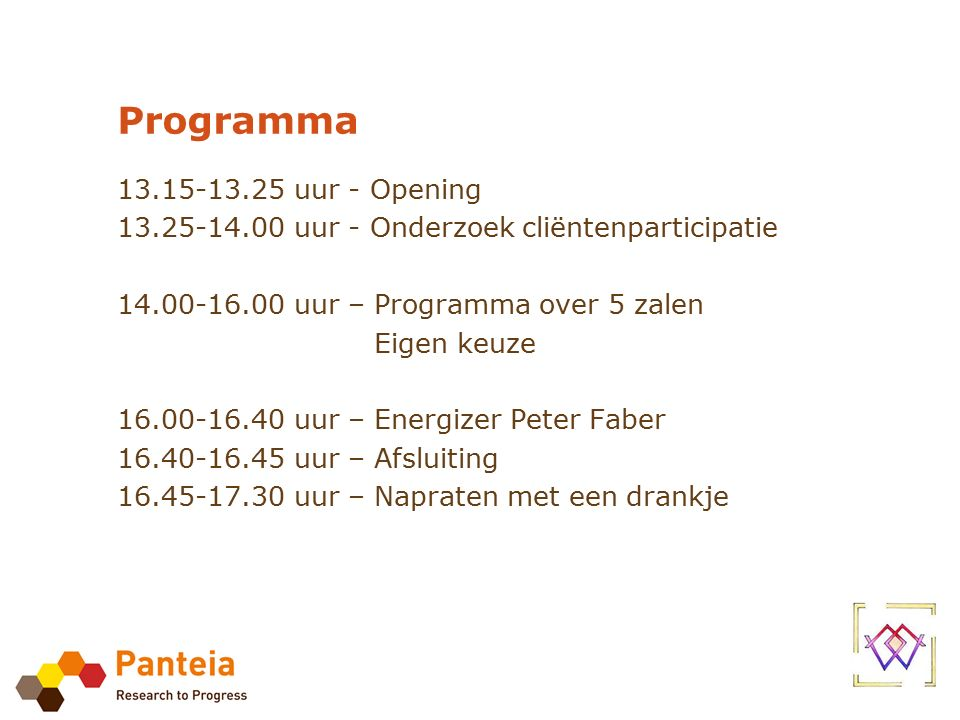 Programma 13.15-13.25 uur - Opening 13.25-14.00 uur - Onderzoek cliëntenparticipatie 14.00-16.00 uur – Programma over 5 zalen Eigen keuze 16.00-16.40