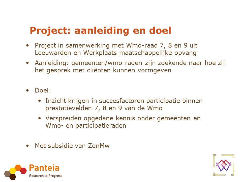 Project: aanleiding en doel Project in samenwerking met Wmo-raad 7, 8 en 9 uit Leeuwarden en Werkplaats maatschappelijke opvang Aanleiding: gemeenten/wmo-raden zijn zoekende naar hoe zij het gesprek met cliënten kunnen vormgeven Doel: Inzicht krijgen in succesfactoren participatie binnen prestatievelden 7, 8 en 9 van de Wmo Verspreiden opgedane kennis onder gemeenten en Wmo- en participatieraden Met subsidie van ZonMw