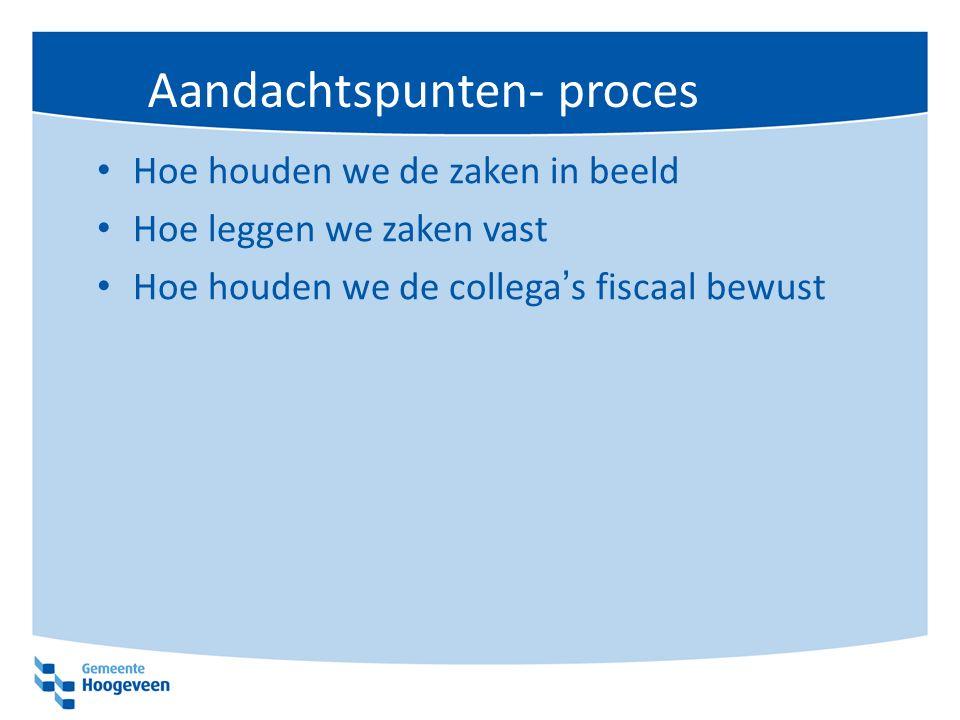 Aandachtspunten- proces Hoe houden we de zaken in beeld Hoe leggen we zaken vast Hoe houden we de collega's fiscaal bewust