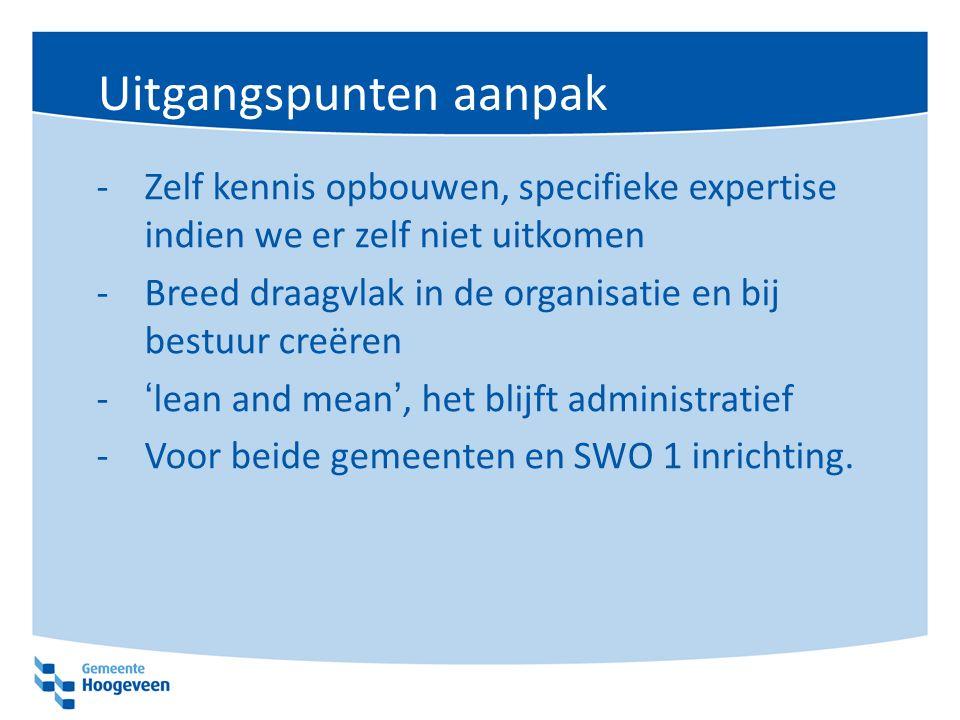 Uitgangspunten aanpak -Zelf kennis opbouwen, specifieke expertise indien we er zelf niet uitkomen -Breed draagvlak in de organisatie en bij bestuur creëren -'lean and mean', het blijft administratief -Voor beide gemeenten en SWO 1 inrichting.