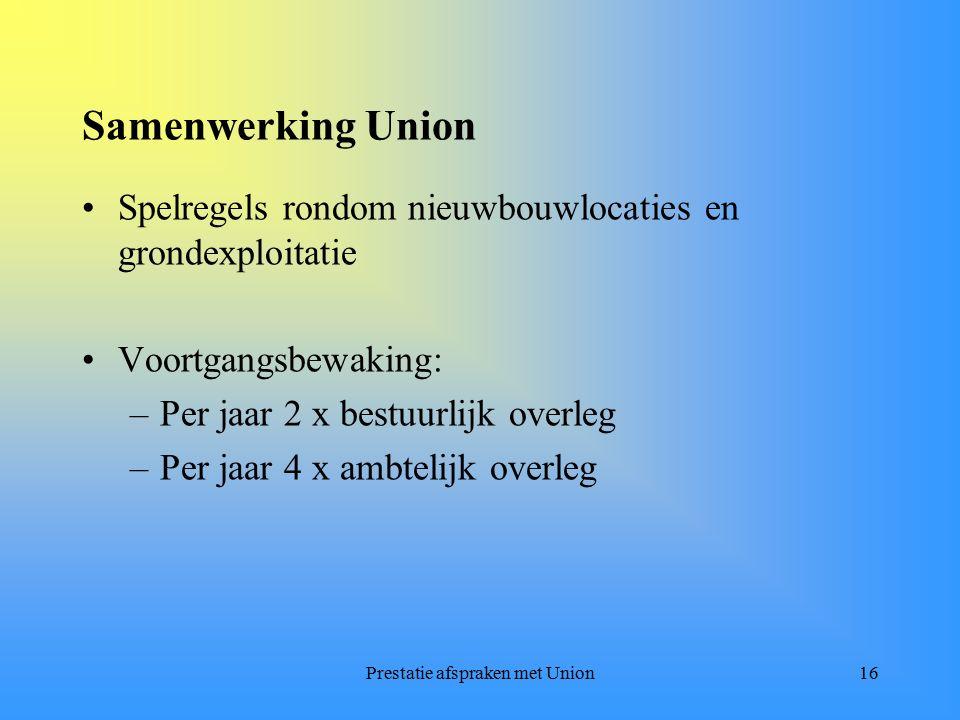 Prestatie afspraken met Union16 Samenwerking Union Spelregels rondom nieuwbouwlocaties en grondexploitatie Voortgangsbewaking: –Per jaar 2 x bestuurlijk overleg –Per jaar 4 x ambtelijk overleg