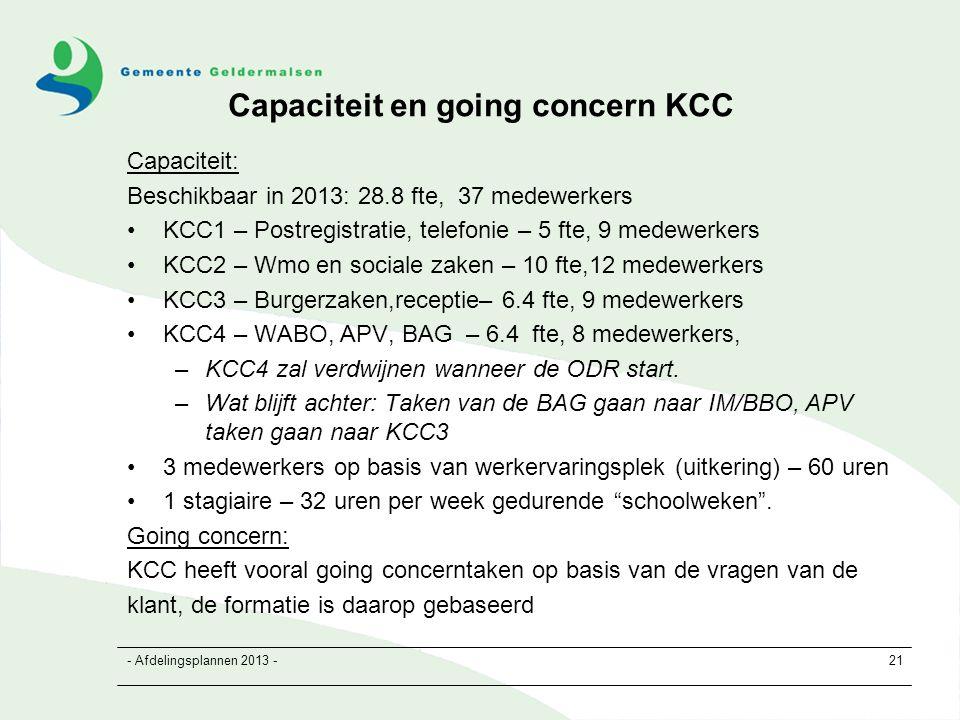 - Afdelingsplannen 2013 -21 Capaciteit en going concern KCC Capaciteit: Beschikbaar in 2013: 28.8 fte, 37 medewerkers KCC1 – Postregistratie, telefonie – 5 fte, 9 medewerkers KCC2 – Wmo en sociale zaken – 10 fte,12 medewerkers KCC3 – Burgerzaken,receptie– 6.4 fte, 9 medewerkers KCC4 – WABO, APV, BAG – 6.4 fte, 8 medewerkers, –KCC4 zal verdwijnen wanneer de ODR start.