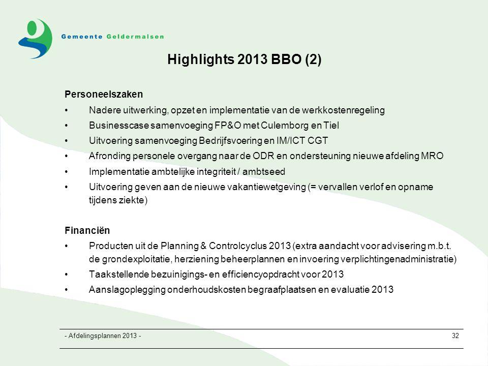 - Afdelingsplannen 2013 -32 Highlights 2013 BBO (2) Personeelszaken Nadere uitwerking, opzet en implementatie van de werkkostenregeling Businesscase samenvoeging FP&O met Culemborg en Tiel Uitvoering samenvoeging Bedrijfsvoering en IM/ICT CGT Afronding personele overgang naar de ODR en ondersteuning nieuwe afdeling MRO Implementatie ambtelijke integriteit / ambtseed Uitvoering geven aan de nieuwe vakantiewetgeving (= vervallen verlof en opname tijdens ziekte) Financiën Producten uit de Planning & Controlcyclus 2013 (extra aandacht voor advisering m.b.t.