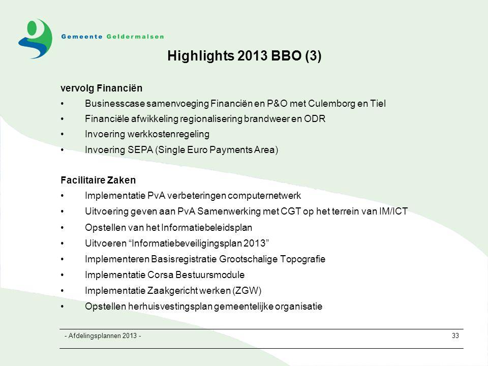 - Afdelingsplannen 2013 -33 Highlights 2013 BBO (3) vervolg Financiën Businesscase samenvoeging Financiën en P&O met Culemborg en Tiel Financiële afwikkeling regionalisering brandweer en ODR Invoering werkkostenregeling Invoering SEPA (Single Euro Payments Area) Facilitaire Zaken Implementatie PvA verbeteringen computernetwerk Uitvoering geven aan PvA Samenwerking met CGT op het terrein van IM/ICT Opstellen van het Informatiebeleidsplan Uitvoeren Informatiebeveiligingsplan 2013 Implementeren Basisregistratie Grootschalige Topografie Implementatie Corsa Bestuursmodule Implementatie Zaakgericht werken (ZGW) Opstellen herhuisvestingsplan gemeentelijke organisatie