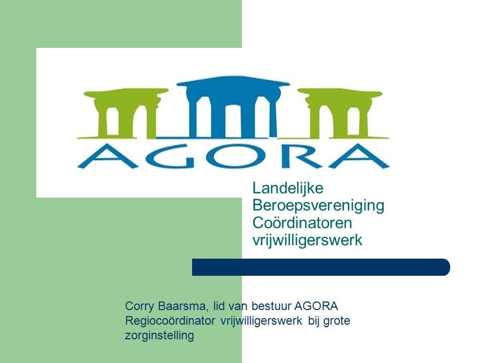 Landelijke Beroepsvereniging Coördinatoren vrijwilligerswerk Corry Baarsma, lid van bestuur AGORA Regiocoördinator vrijwilligerswerk bij grote zorginstelling