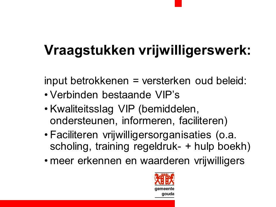 Vraagstukken vrijwilligerswerk: input betrokkenen = versterken oud beleid: Verbinden bestaande VIP's Kwaliteitsslag VIP (bemiddelen, ondersteunen, informeren, faciliteren) Faciliteren vrijwilligersorganisaties (o.a.