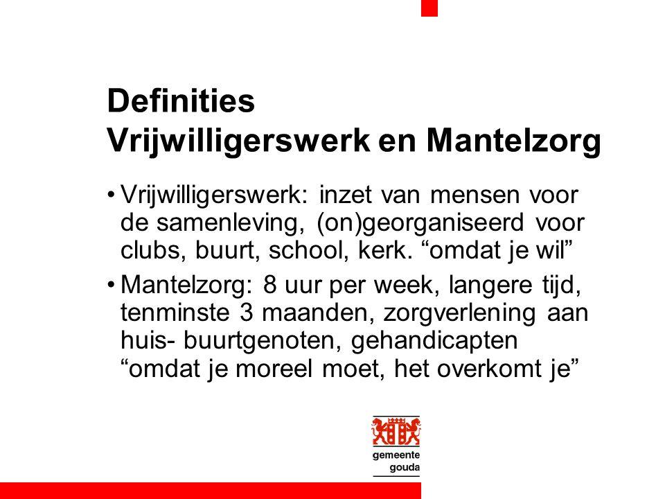 Definities Vrijwilligerswerk en Mantelzorg Vrijwilligerswerk: inzet van mensen voor de samenleving, (on)georganiseerd voor clubs, buurt, school, kerk.