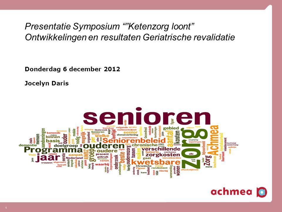 1 Presentatie Symposium Ketenzorg loont Ontwikkelingen en resultaten Geriatrische revalidatie Donderdag 6 december 2012 Jocelyn Daris