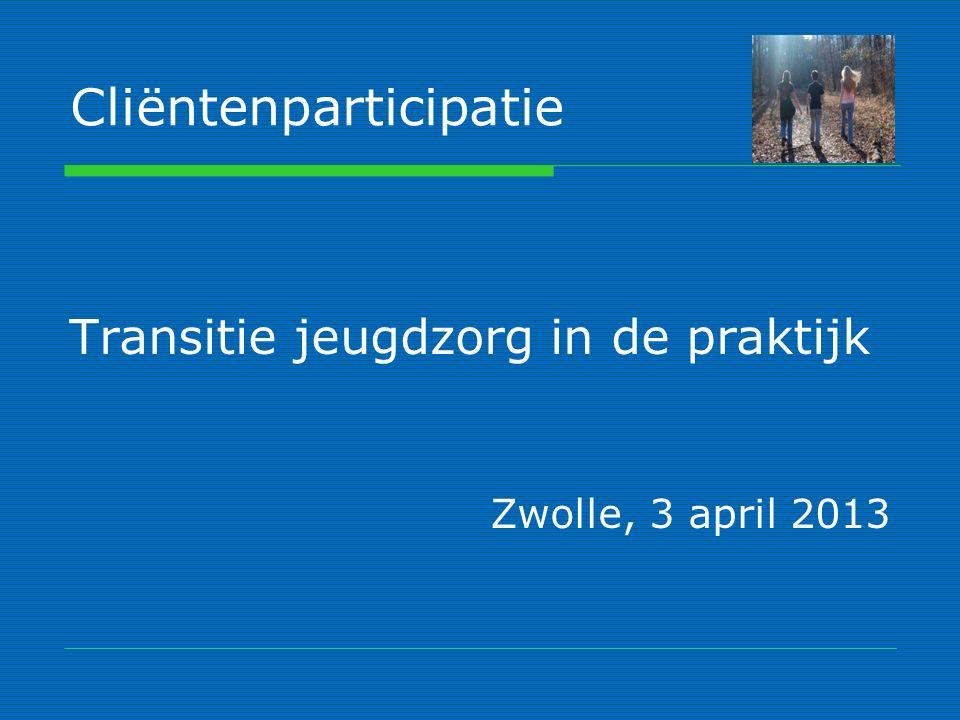 Cliëntenparticipatie Transitie jeugdzorg in de praktijk Zwolle, 3 april 2013