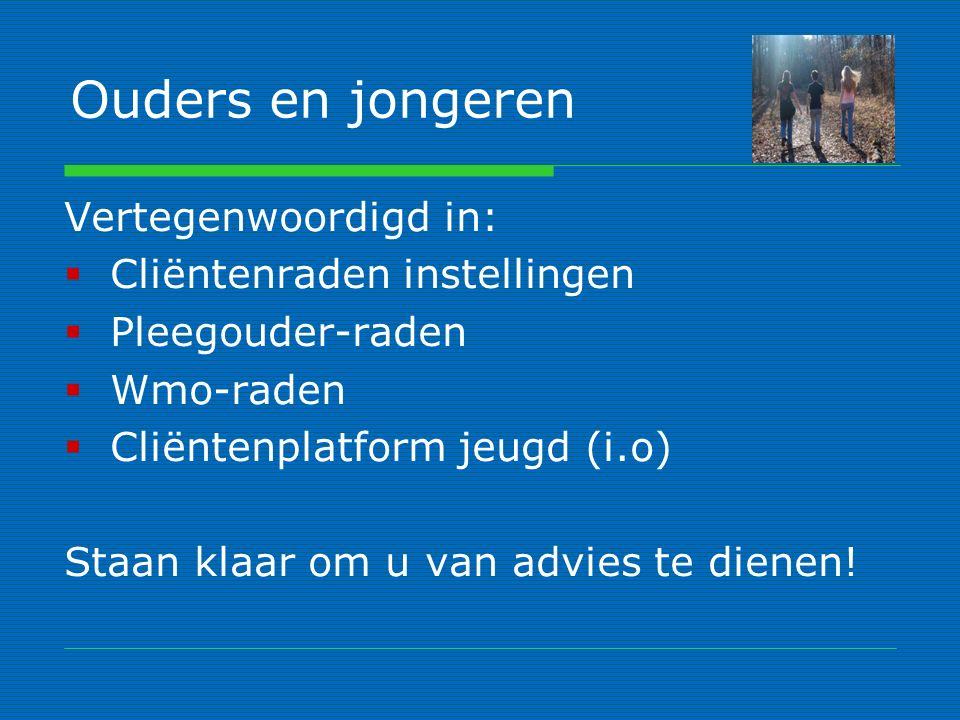 Ouders en jongeren Vertegenwoordigd in:  Cliëntenraden instellingen  Pleegouder-raden  Wmo-raden  Cliëntenplatform jeugd (i.o) Staan klaar om u van advies te dienen!