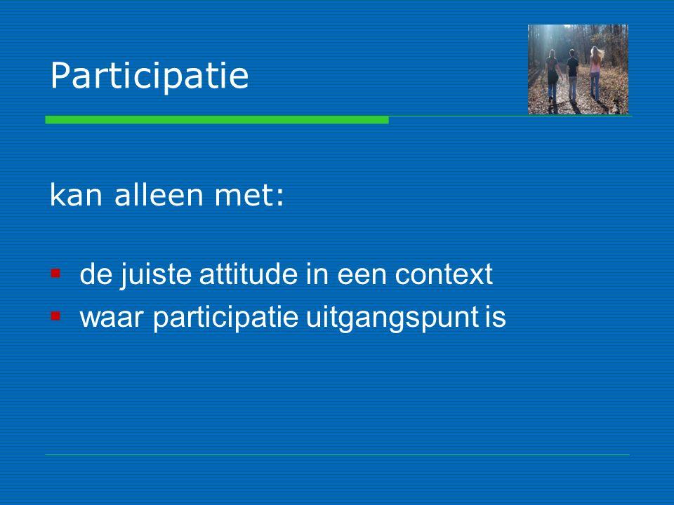 Participatie kan alleen met:  de juiste attitude in een context  waar participatie uitgangspunt is