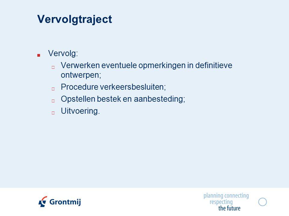 Vervolgtraject  Vervolg:  Verwerken eventuele opmerkingen in definitieve ontwerpen;  Procedure verkeersbesluiten;  Opstellen bestek en aanbesteding;  Uitvoering.