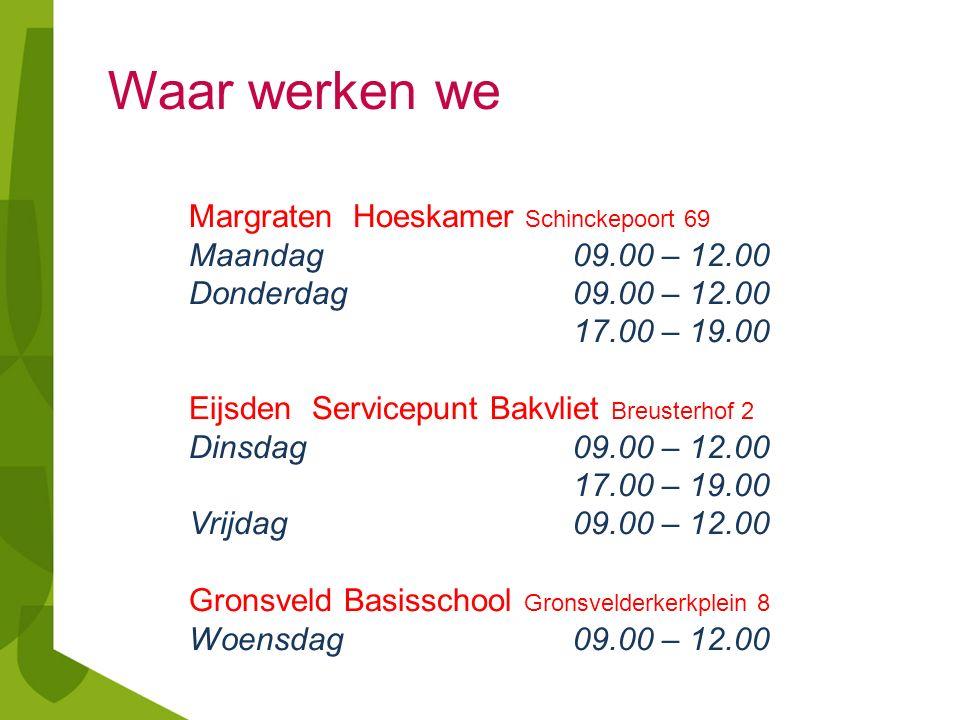 Waar werken we Margraten Hoeskamer Schinckepoort 69 Maandag 09.00 – 12.00 Donderdag09.00 – 12.00 17.00 – 19.00 Eijsden Servicepunt Bakvliet Breusterhof 2 Dinsdag09.00 – 12.00 17.00 – 19.00 Vrijdag09.00 – 12.00 Gronsveld Basisschool Gronsvelderkerkplein 8 Woensdag09.00 – 12.00
